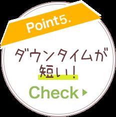 Point 5. ダウンタイムが短い! ≫CHECK