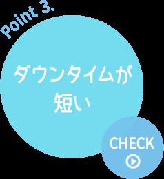 Point 3. ダウンタイムが短い ≫CHECK