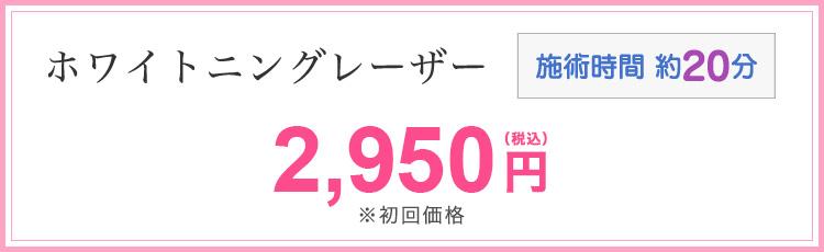 ホワイトニングレーザー 2,950円(税込)※初回価格 施術時間約20分